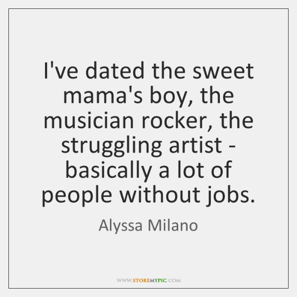 I've dated the sweet mama's boy, the musician rocker, the struggling artist ...