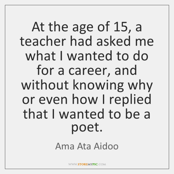 At the age of 15, a teacher had asked me what I wanted ...