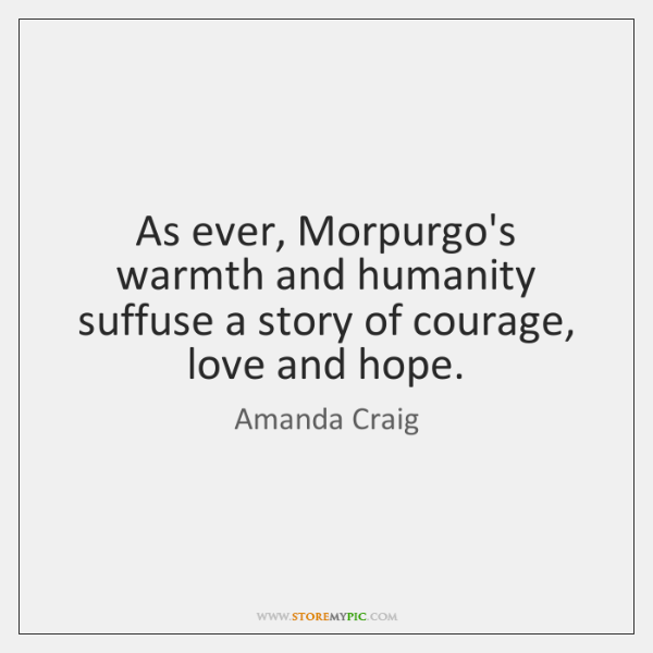 As ever, Morpurgo's warmth and humanity suffuse a story of courage, love ...
