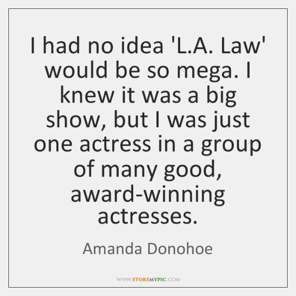 I had no idea 'L.A. Law' would be so mega. I ...