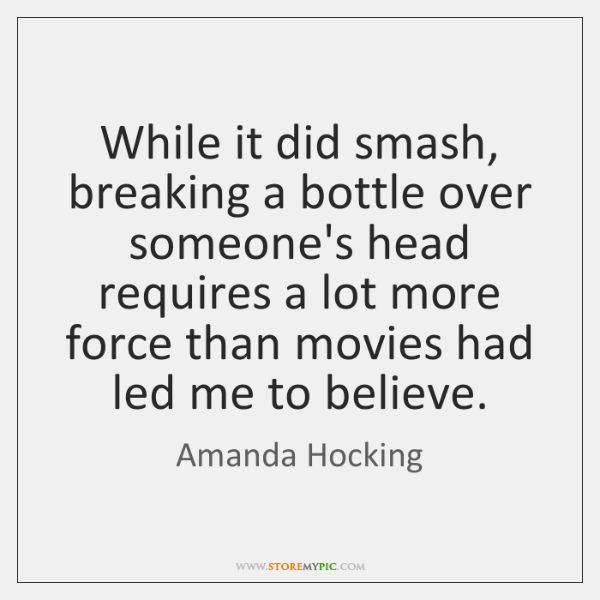 While it did smash, breaking a bottle over someone's head requires a ...