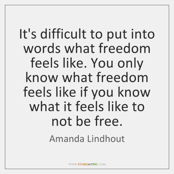 It's difficult to put into words what freedom feels like. You only ...