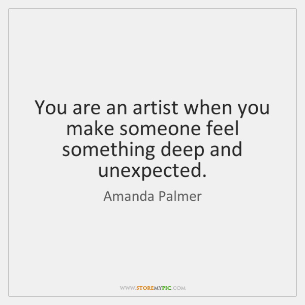 You are an artist when you make someone feel something deep and ...