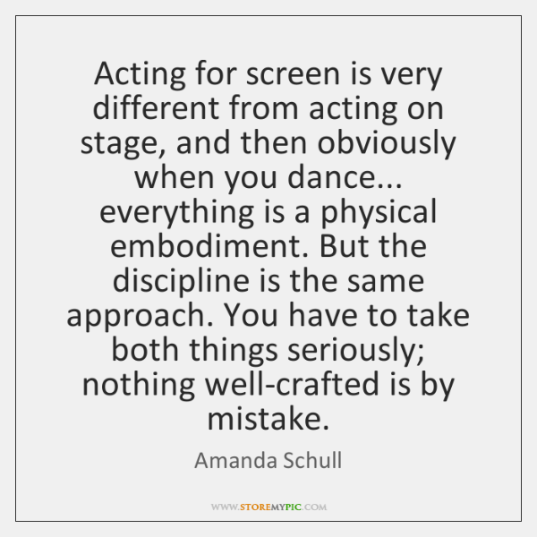 Acting for screen is very different from acting on stage, and then ...