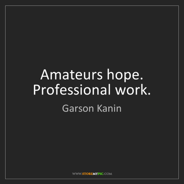 Garson Kanin: Amateurs hope. Professional work.