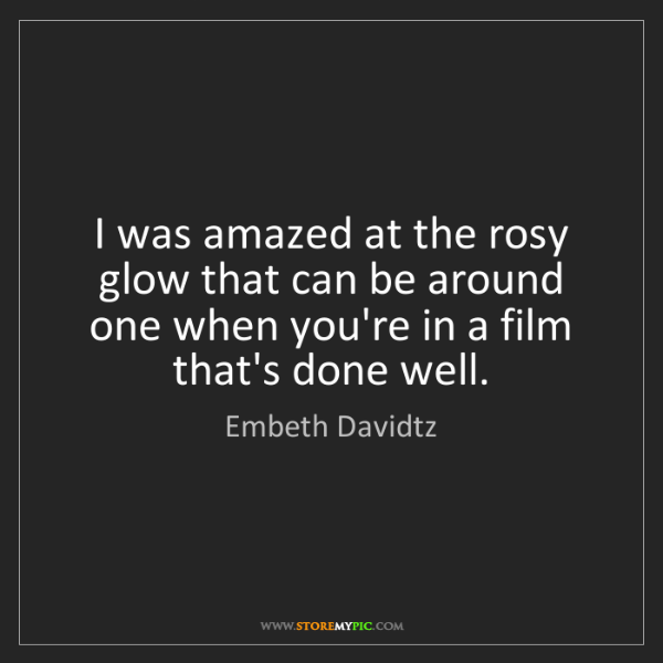 Embeth Davidtz: I was amazed at the rosy glow that can be around one...