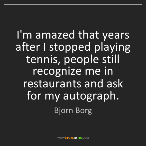 Bjorn Borg: I'm amazed that years after I stopped playing tennis,...