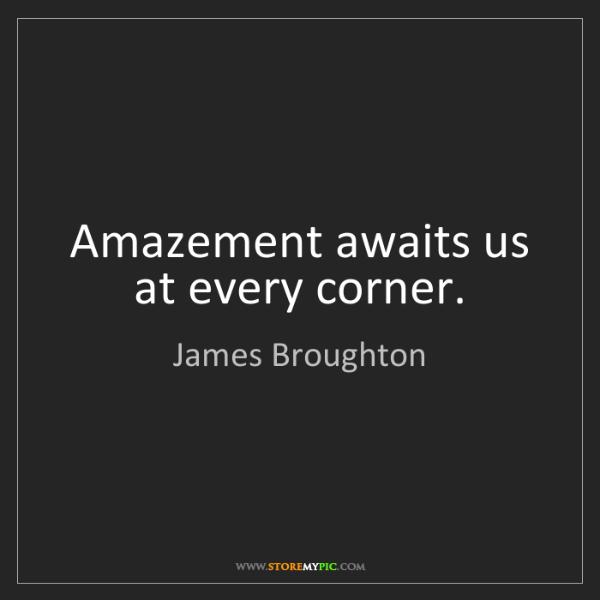 James Broughton: Amazement awaits us at every corner.