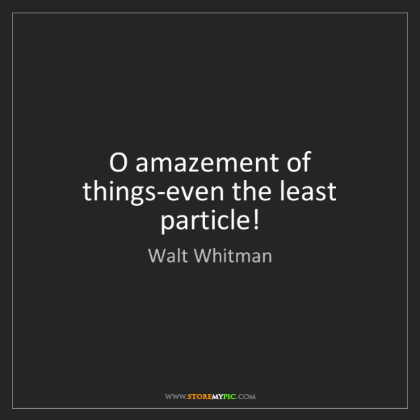 Walt Whitman: O amazement of things-even the least particle!