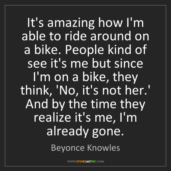 Beyonce Knowles: It's amazing how I'm able to ride around on a bike. People...
