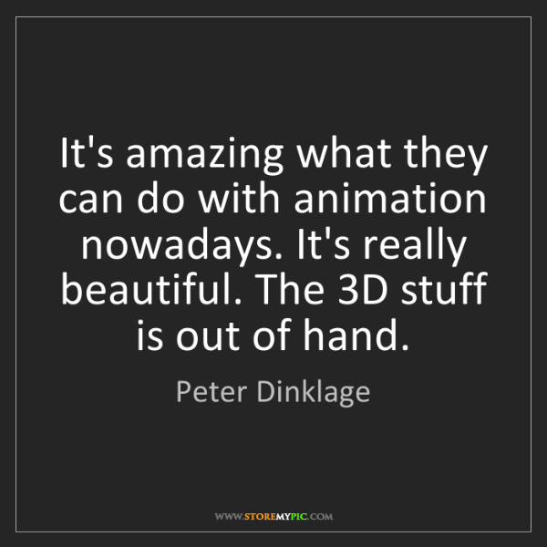 Peter Dinklage: It's amazing what they can do with animation nowadays....