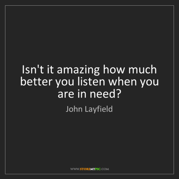 John Layfield: Isn't it amazing how much better you listen when you...
