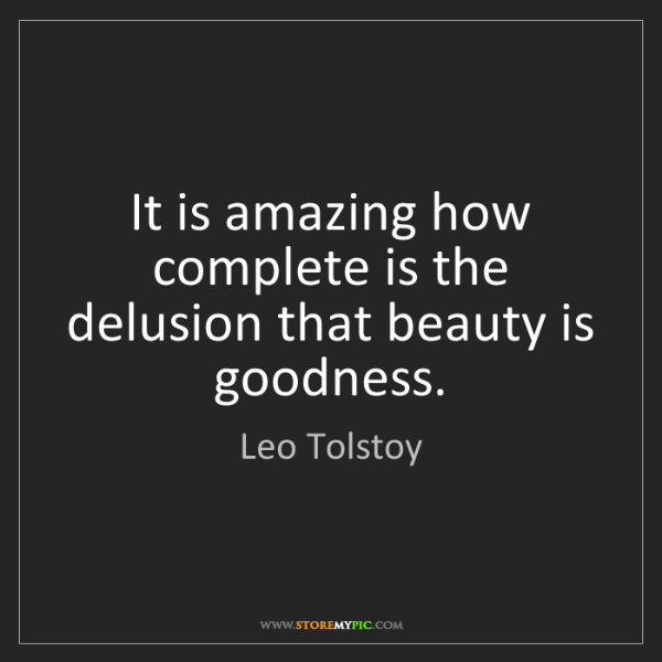 Leo Tolstoy: It is amazing how complete is the delusion that beauty...