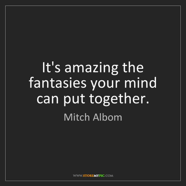 Mitch Albom: It's amazing the fantasies your mind can put together.
