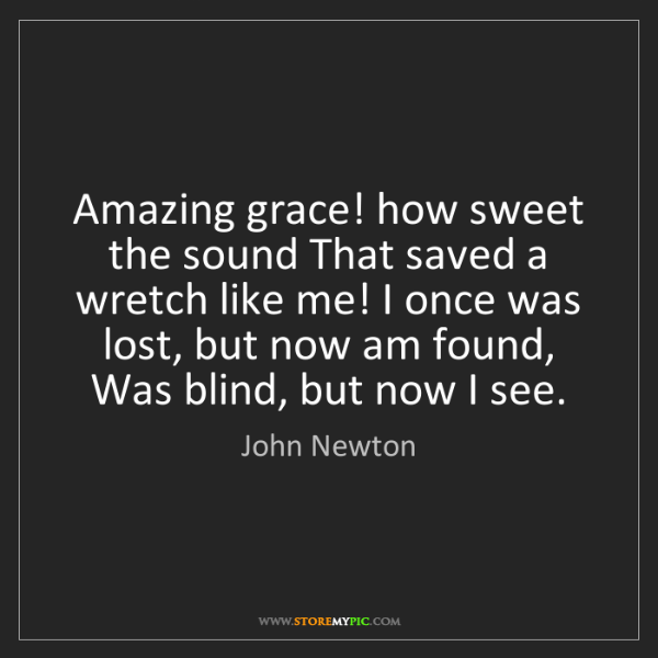 John Newton: Amazing grace! how sweet the sound That saved a wretch...