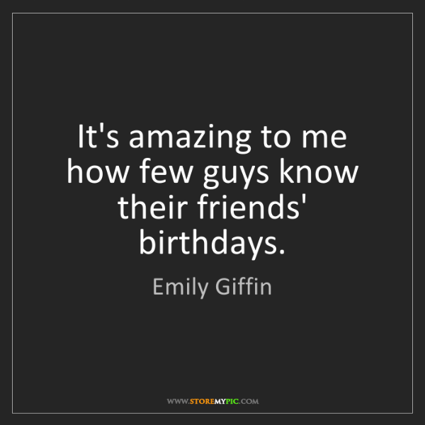Emily Giffin: It's amazing to me how few guys know their friends' birthdays.