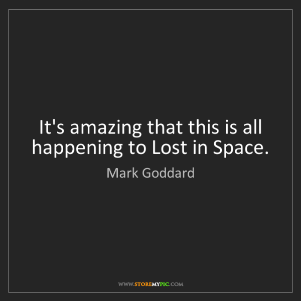 Mark Goddard: It's amazing that this is all happening to Lost in Space.