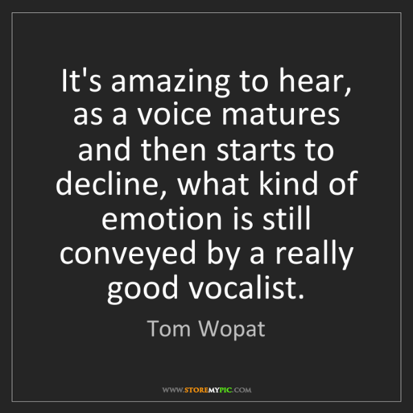 Tom Wopat: It's amazing to hear, as a voice matures and then starts...