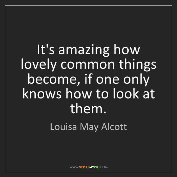 Louisa May Alcott: It's amazing how lovely common things become, if one...