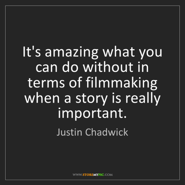 Justin Chadwick: It's amazing what you can do without in terms of filmmaking...
