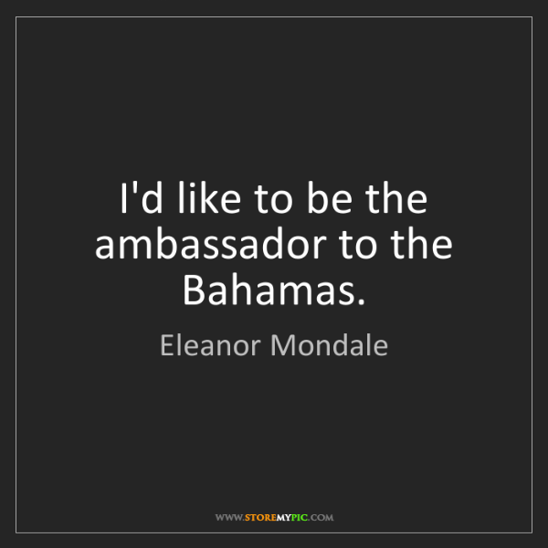 Eleanor Mondale: I'd like to be the ambassador to the Bahamas.