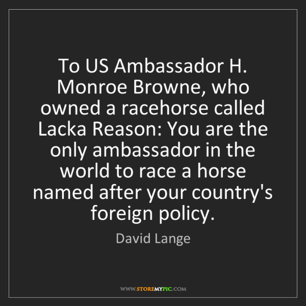 David Lange: To US Ambassador H. Monroe Browne, who owned a racehorse...