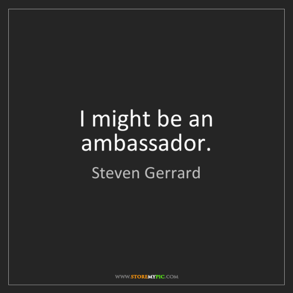 Steven Gerrard: I might be an ambassador.
