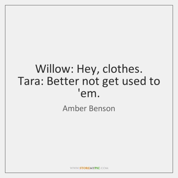 Willow: Hey, clothes.   Tara: Better not get used to 'em.