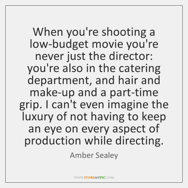 When you're shooting a low-budget movie you're never just the director: you're ...