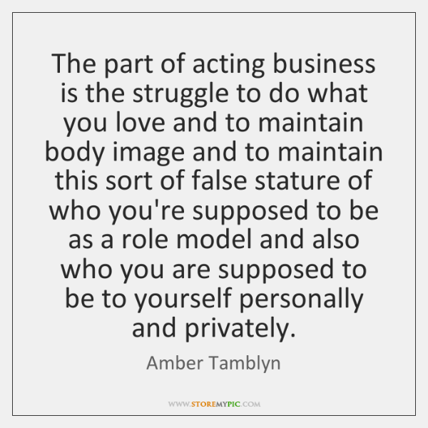 The part of acting business is the struggle to do what you ...
