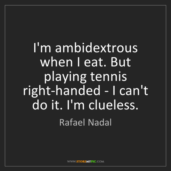 Rafael Nadal: I'm ambidextrous when I eat. But playing tennis right-handed...
