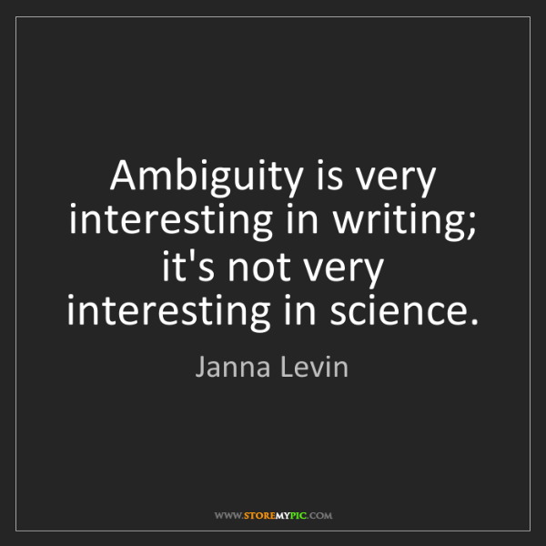 Janna Levin: Ambiguity is very interesting in writing; it's not very...