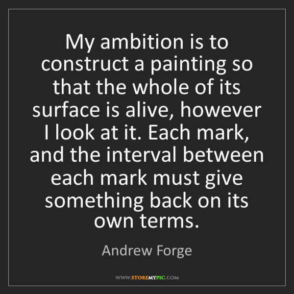 Andrew Forge: My ambition is to construct a painting so that the whole...