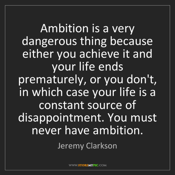 Jeremy Clarkson: Ambition is a very dangerous thing because either you...