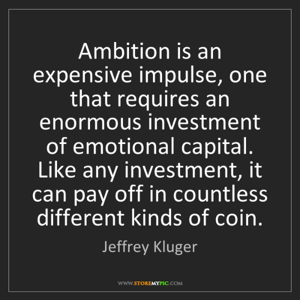 Jeffrey Kluger: Ambition is an expensive impulse, one that requires an...