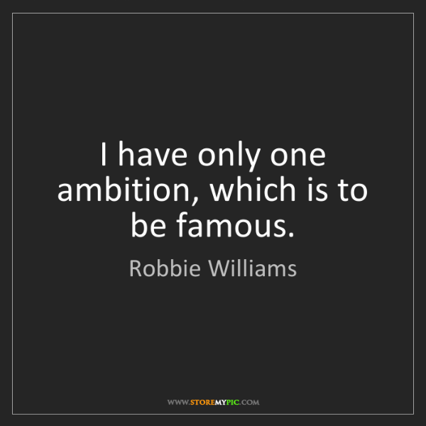 Robbie Williams: I have only one ambition, which is to be famous.