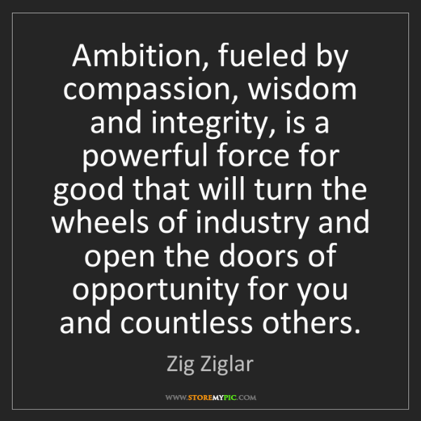 Zig Ziglar: Ambition, fueled by compassion, wisdom and integrity,...