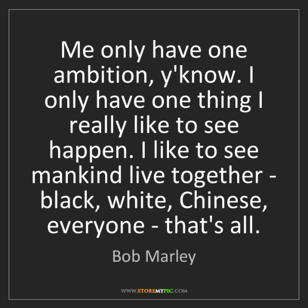 Bob Marley: Me only have one ambition, y'know. I only have one thing...