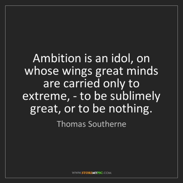 Thomas Southerne: Ambition is an idol, on whose wings great minds are carried...