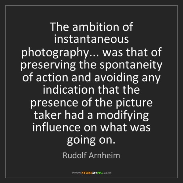 Rudolf Arnheim: The ambition of instantaneous photography... was that...