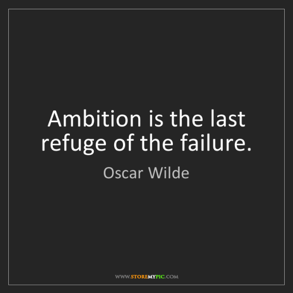 Oscar Wilde: Ambition is the last refuge of the failure.
