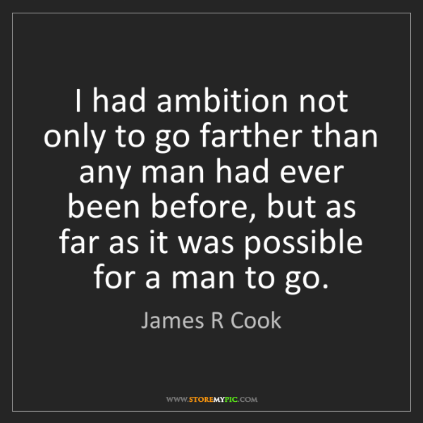 James R Cook: I had ambition not only to go farther than any man had...