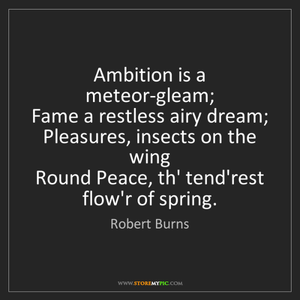 Robert Burns: Ambition is a meteor-gleam;   Fame a restless airy dream;...