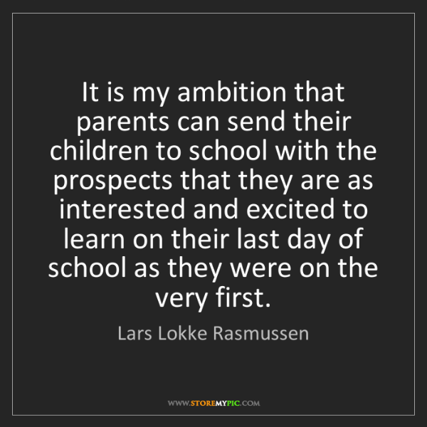 Lars Lokke Rasmussen: It is my ambition that parents can send their children...