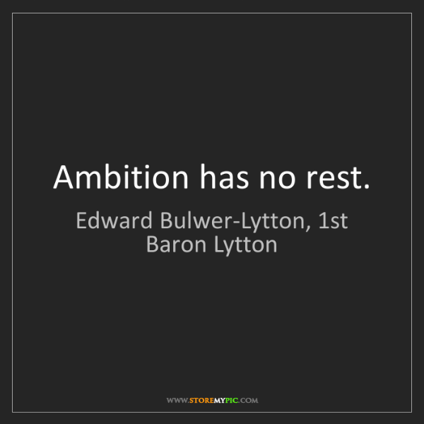 Edward Bulwer-Lytton, 1st Baron Lytton: Ambition has no rest.