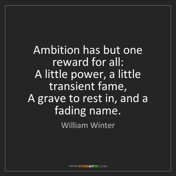 William Winter: Ambition has but one reward for all:   A little power,...