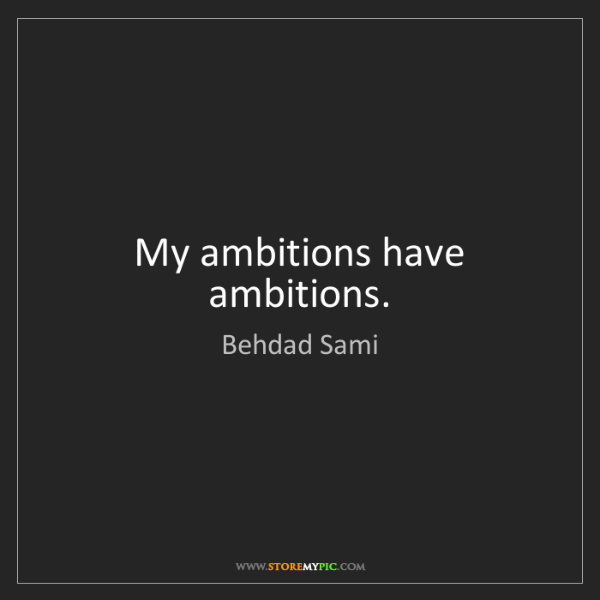 Behdad Sami: My ambitions have ambitions.
