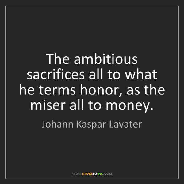 Johann Kaspar Lavater: The ambitious sacrifices all to what he terms honor,...