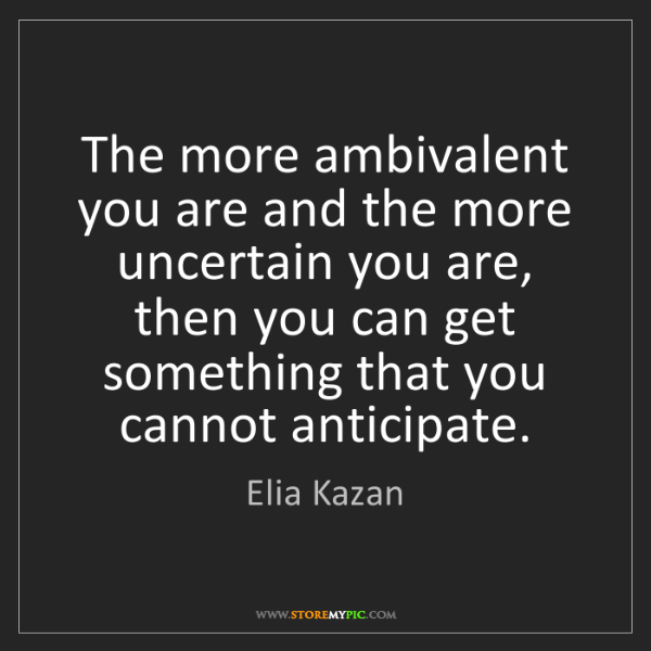 Elia Kazan: The more ambivalent you are and the more uncertain you...