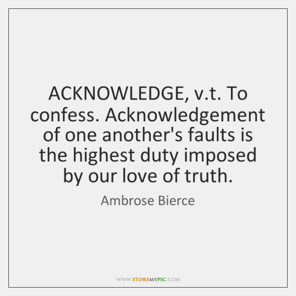 ACKNOWLEDGE, v.t. To confess. Acknowledgement of one another's faults is the ...